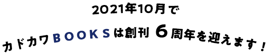 2021年10月でカドカワBOOKSは創刊6周年を迎えます!